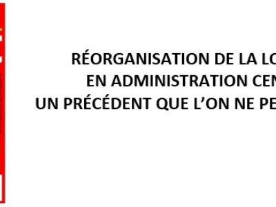 Réorganisation de la logistique en Administration centrale: un précédent que l'on ne peut accepter!