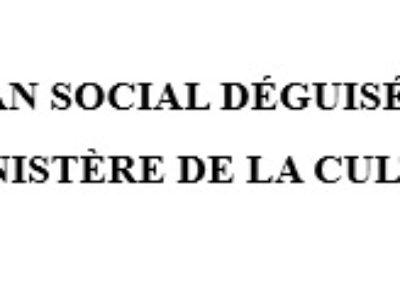 PLAN SOCIAL DÉGUISÉ, MINISTÈRE DE LA CULTURE EN DANGER !