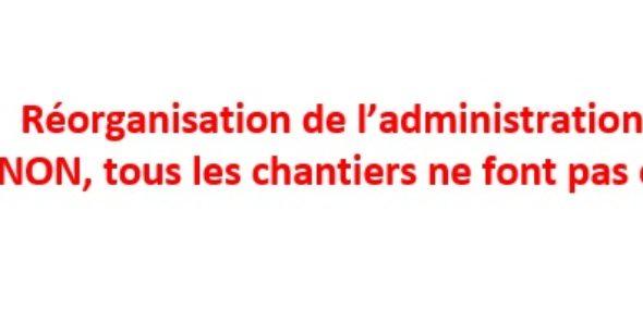 Réorganisation de l'administration centrale: NON, tous les chantiers ne font pas consensus!
